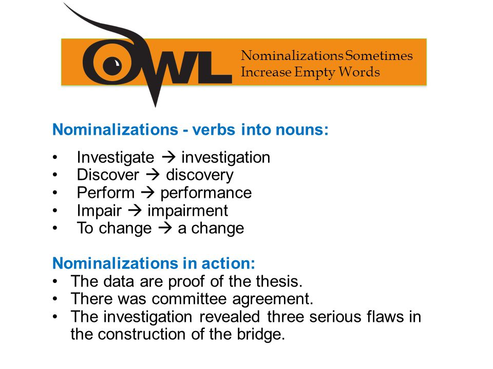 Nominalizations - verbs into nouns: Investigate  investigation Discover  discovery Perform  performance Impair  impairment To change  a change Nominalizations in action: The data are proof of the thesis.