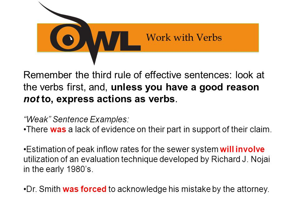 Remember the third rule of effective sentences: look at the verbs first, and, unless you have a good reason not to, express actions as verbs.