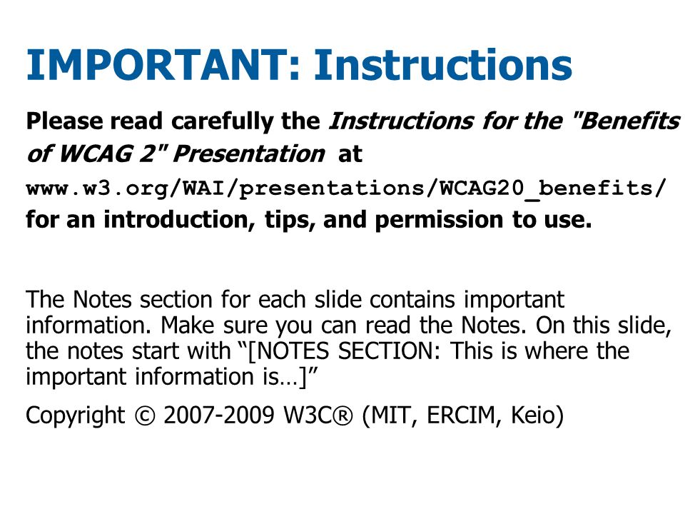 IMPORTANT: Instructions Please read carefully the Instructions for the Benefits of WCAG 2 Presentation at www.w3.org/WAI/presentations/WCAG20_benefits/ for an introduction, tips, and permission to use.