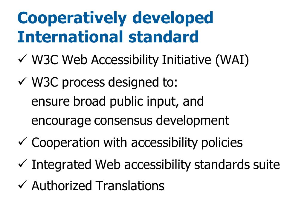 Cooperatively developed International standard W3C Web Accessibility Initiative (WAI) W3C process designed to: ensure broad public input, and encourage consensus development Cooperation with accessibility policies Integrated Web accessibility standards suite Authorized Translations