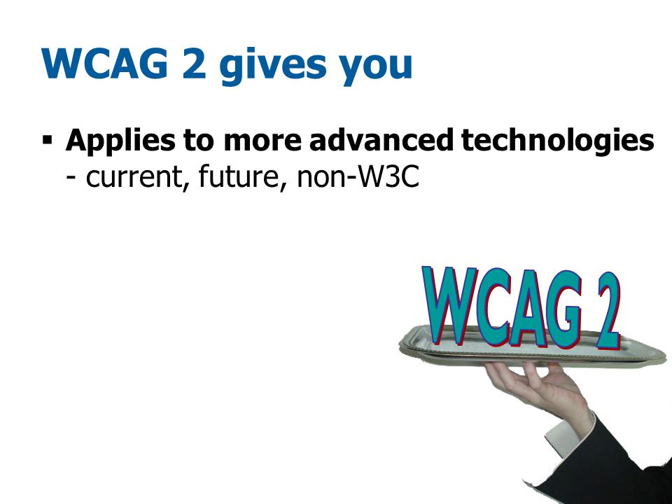 WCAG 2 gives you  Applies to more advanced technologies - current, future, non-W3C
