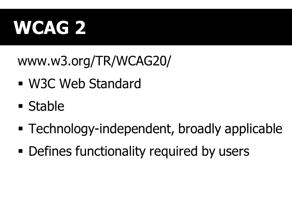 WCAG 2 www.w3.org/TR/WCAG20/  W3C Web Standard  Stable  Technology-independent, broadly applicable  Defines functionality required by users