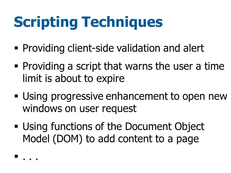 Scripting Techniques  Providing client-side validation and alert  Providing a script that warns the user a time limit is about to expire  Using progressive enhancement to open new windows on user request  Using functions of the Document Object Model (DOM) to add content to a page ...