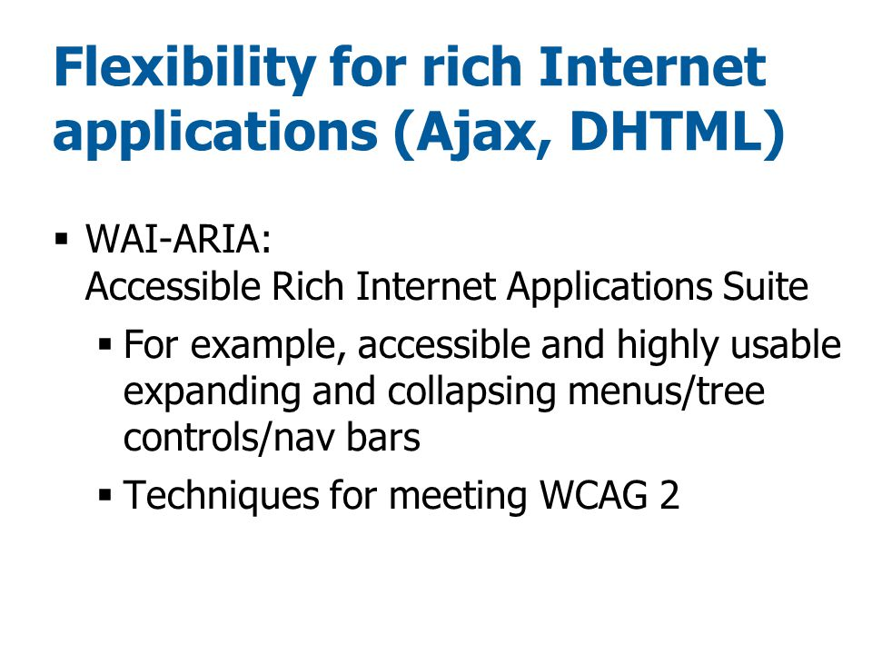 Flexibility for rich Internet applications (Ajax, DHTML)  WAI-ARIA: Accessible Rich Internet Applications Suite  For example, accessible and highly usable expanding and collapsing menus/tree controls/nav bars  Techniques for meeting WCAG 2