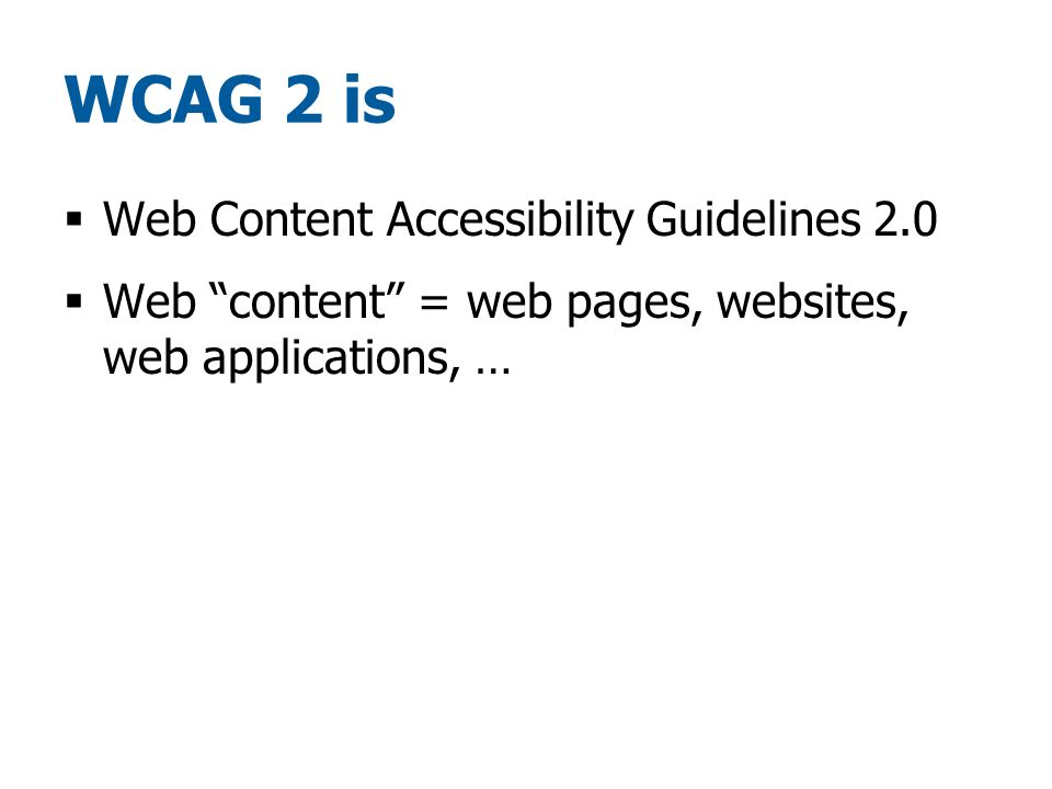 WCAG 2 is  Web Content Accessibility Guidelines 2.0  Web content = web pages, websites, web applications, …