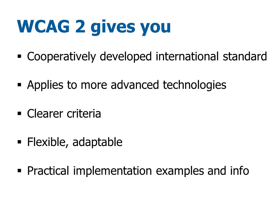 WCAG 2 gives you  Cooperatively developed international standard  Applies to more advanced technologies  Clearer criteria  Flexible, adaptable  Practical implementation examples and info