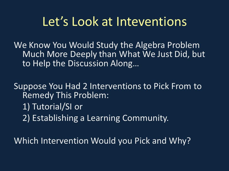 Let's Look at Inteventions We Know You Would Study the Algebra Problem Much More Deeply than What We Just Did, but to Help the Discussion Along… Suppose You Had 2 Interventions to Pick From to Remedy This Problem: 1) Tutorial/SI or 2) Establishing a Learning Community.