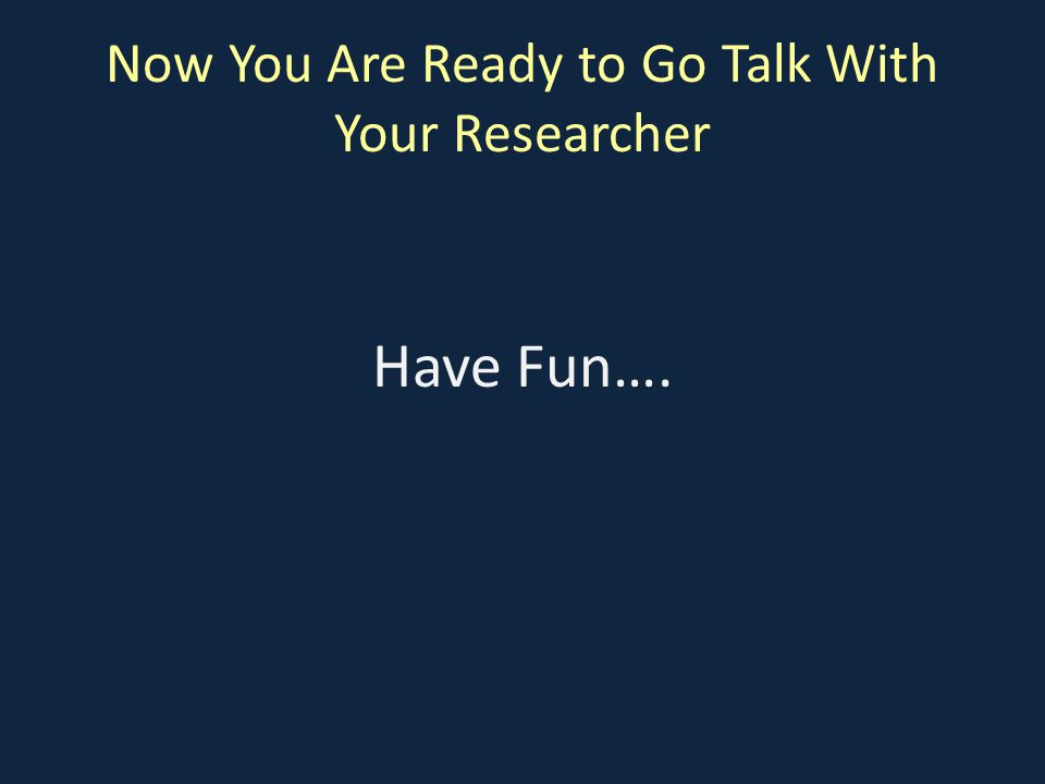 Now You Are Ready to Go Talk With Your Researcher Have Fun….