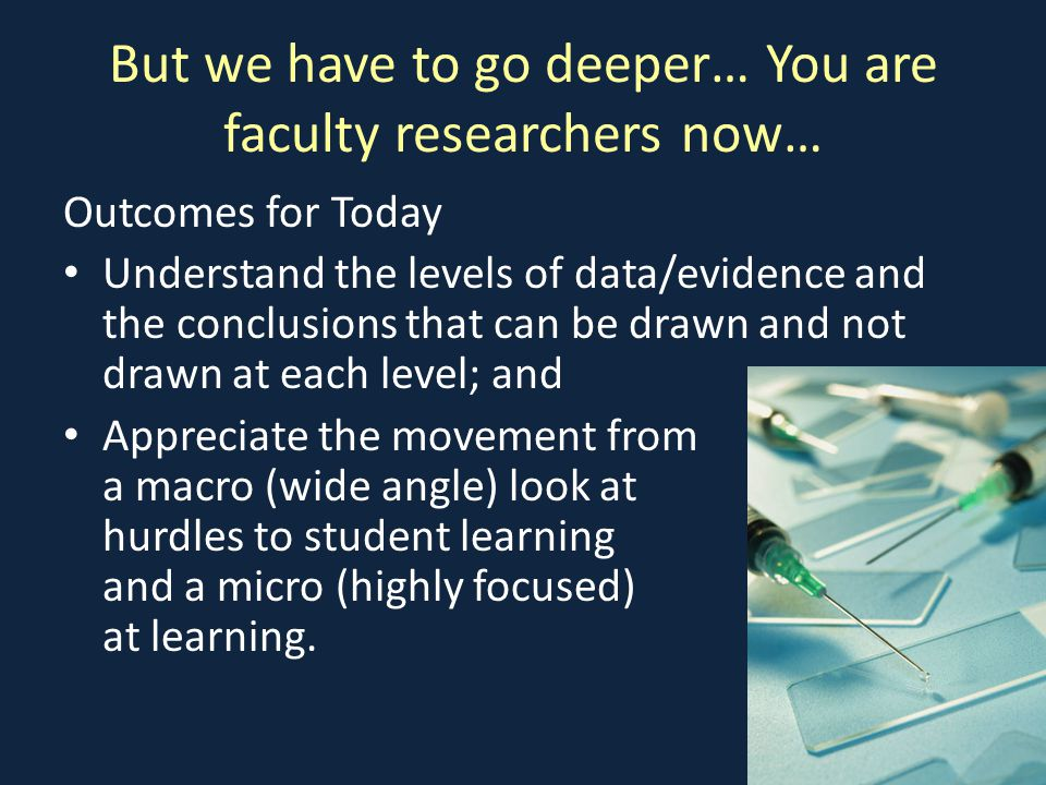 But we have to go deeper… You are faculty researchers now… Outcomes for Today Understand the levels of data/evidence and the conclusions that can be drawn and not drawn at each level; and Appreciate the movement from a macro (wide angle) look at hurdles to student learning and a micro (highly focused) look at learning.