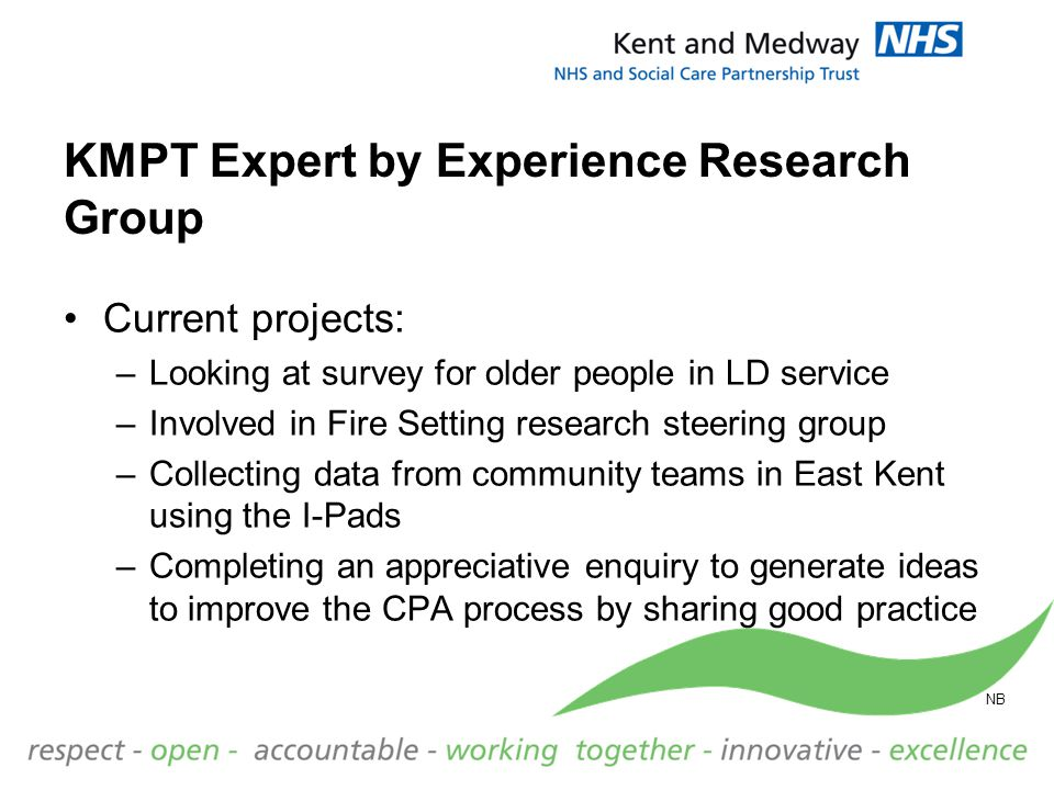 KMPT Expert by Experience Research Group Current projects: –Looking at survey for older people in LD service –Involved in Fire Setting research steeri