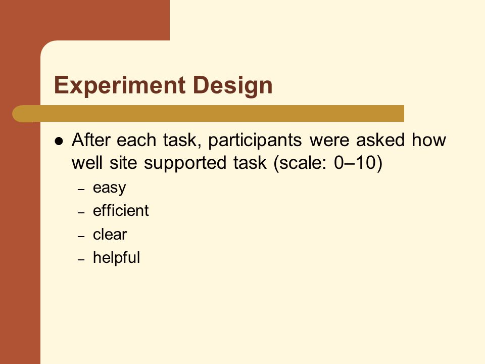 Experiment Design After each task, participants were asked how well site supported task (scale: 0–10) – easy – efficient – clear – helpful