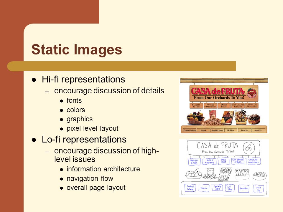Static Images Hi-fi representations – encourage discussion of details fonts colors graphics pixel-level layout Lo-fi representations – encourage discussion of high- level issues information architecture navigation flow overall page layout