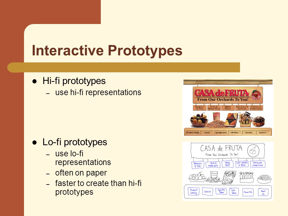 Interactive Prototypes Hi-fi prototypes – use hi-fi representations Lo-fi prototypes – use lo-fi representations – often on paper – faster to create than hi-fi prototypes