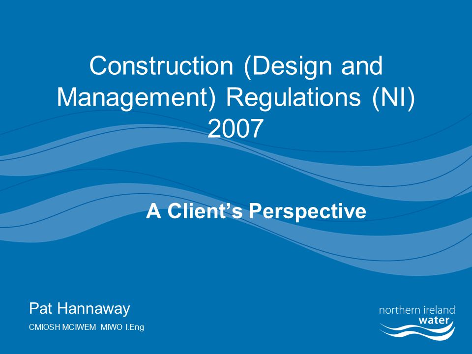 Construction (Design and Management) Regulations (NI) 2007 A Client's Perspective Pat Hannaway CMIOSH MCIWEM MIWO I.Eng