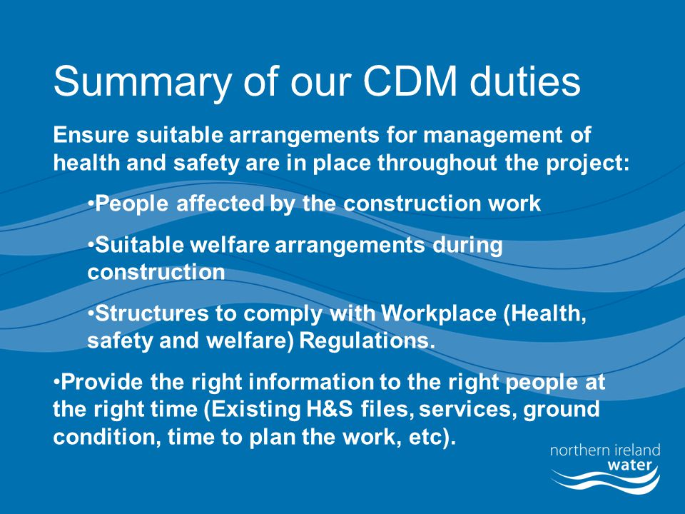 Summary of our CDM duties Ensure suitable arrangements for management of health and safety are in place throughout the project: People affected by the construction work Suitable welfare arrangements during construction Structures to comply with Workplace (Health, safety and welfare) Regulations.