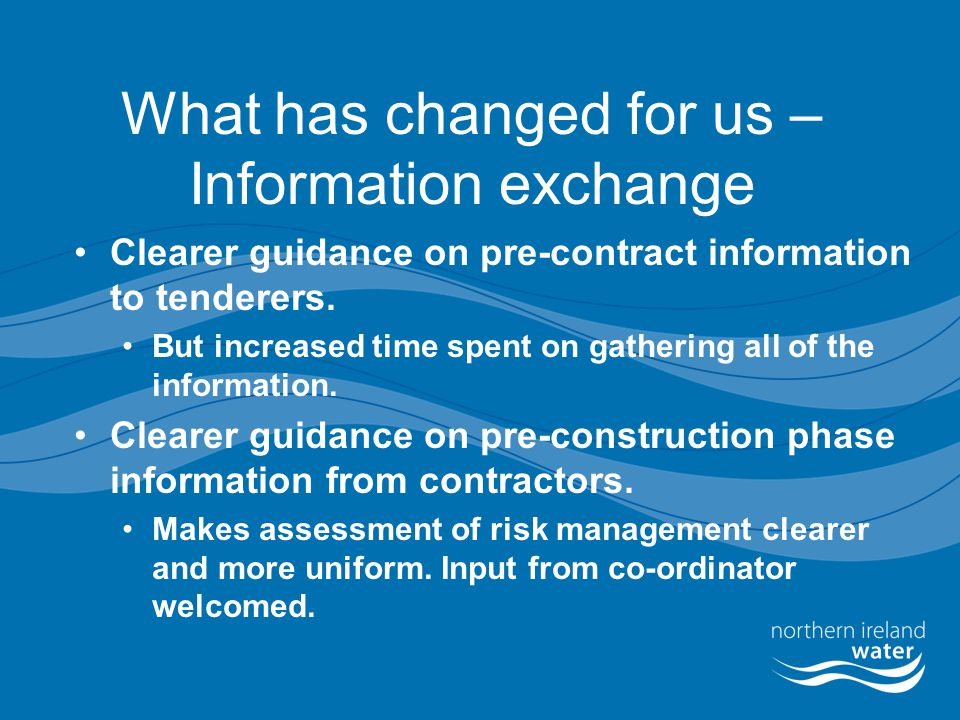 What has changed for us – Information exchange Clearer guidance on pre-contract information to tenderers. But increased time spent on gathering all of