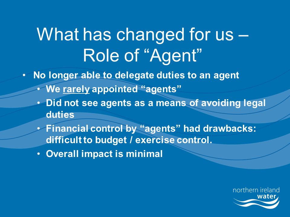 "What has changed for us – Role of ""Agent"" No longer able to delegate duties to an agent We rarely appointed ""agents"" Did not see agents as a means of"