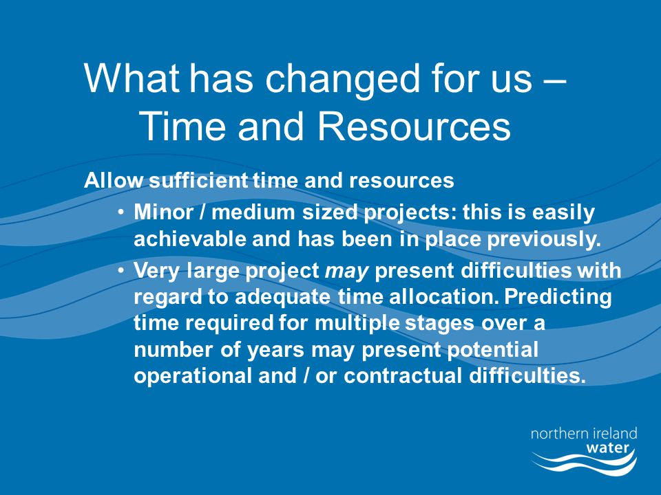 What has changed for us – Time and Resources Allow sufficient time and resources Minor / medium sized projects: this is easily achievable and has been