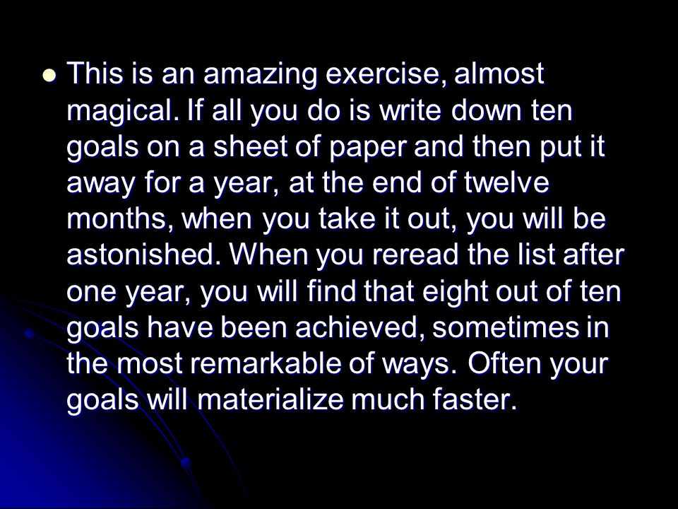 A simple exercise to change your life Take out a piece of paper and make a list of ten goals that you want to achieve over the next twelve months.
