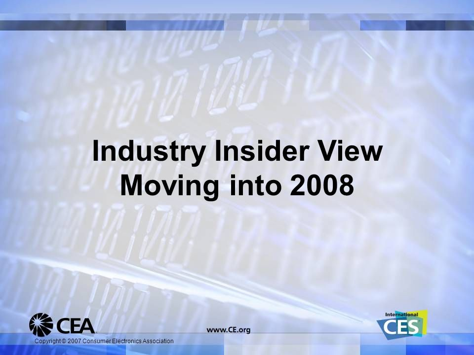 Copyright © 2007 Consumer Electronics Association Industry Insider View Moving into 2008