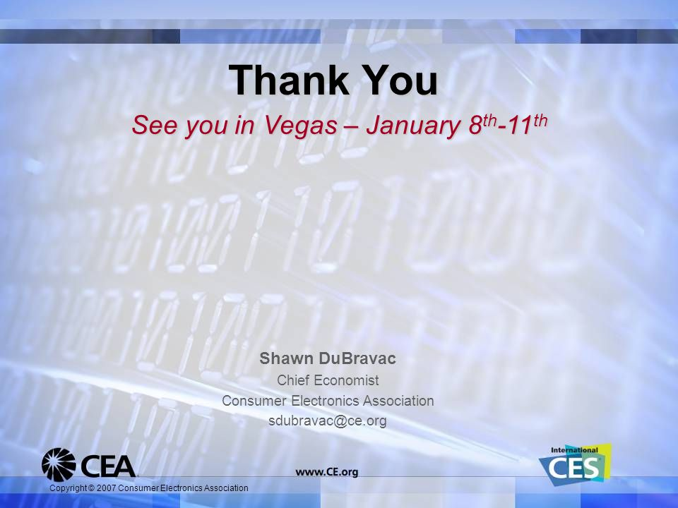 Copyright © 2007 Consumer Electronics Association Shawn DuBravac Chief Economist Consumer Electronics Association sdubravac@ce.org Thank You See you in Vegas – January 8 th -11 th