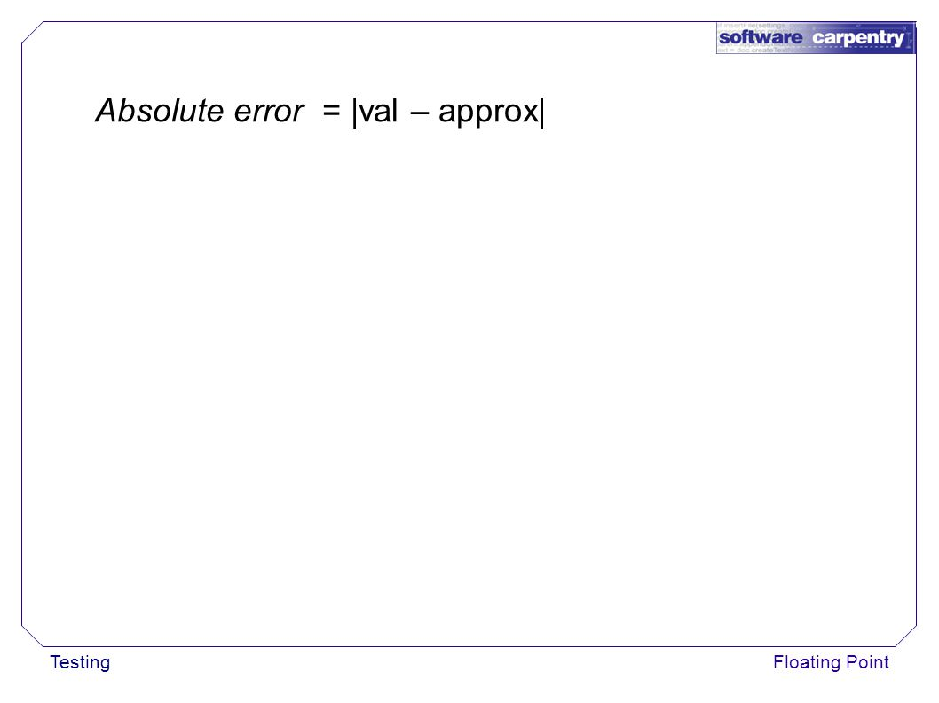 TestingFloating Point Absolute error = |val – approx|