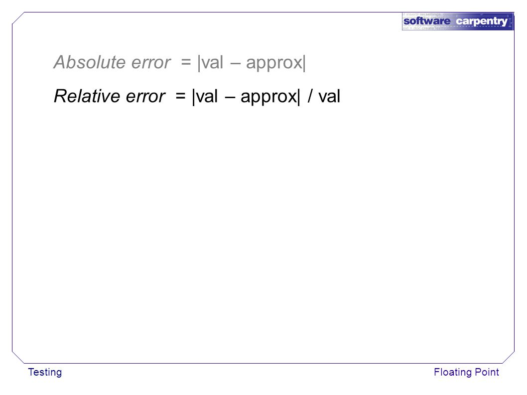 TestingFloating Point Absolute error = |val – approx| Relative error = |val – approx| / val