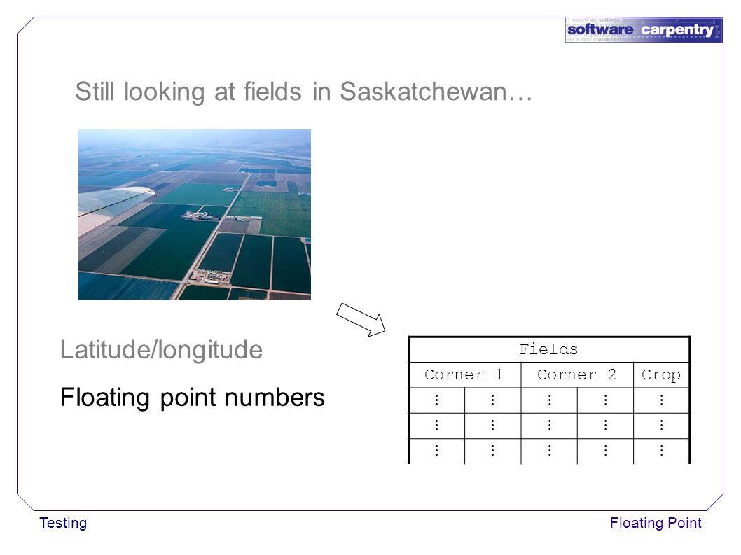 TestingFloating Point Still looking at fields in Saskatchewan… Fields Corner 1Corner 2Crop ⋮⋮⋮⋮⋮ ⋮⋮⋮⋮⋮ ⋮⋮⋮⋮⋮ Latitude/longitude Floating point numbers