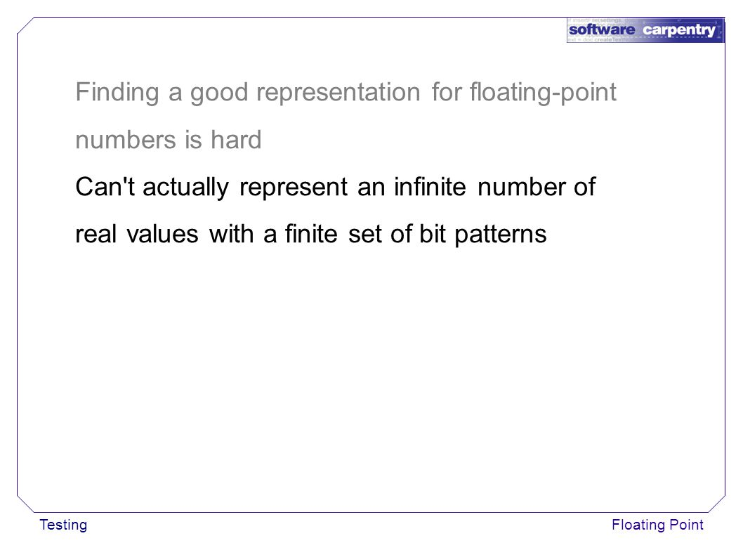 TestingFloating Point Finding a good representation for floating-point numbers is hard Can t actually represent an infinite number of real values with a finite set of bit patterns