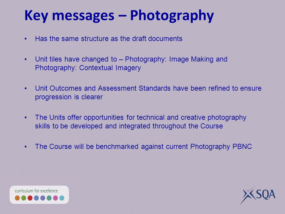 Key messages – Photography Has the same structure as the draft documents Unit tiles have changed to – Photography: Image Making and Photography: Contextual Imagery Unit Outcomes and Assessment Standards have been refined to ensure progression is clearer The Units offer opportunities for technical and creative photography skills to be developed and integrated throughout the Course The Course will be benchmarked against current Photography PBNC