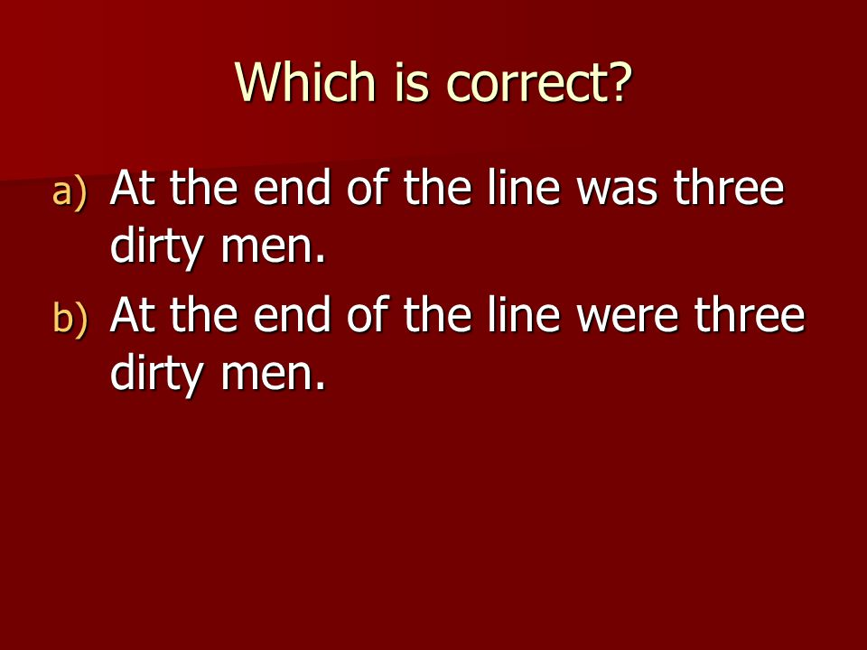 Which is correct. a) At the end of the line was three dirty men.
