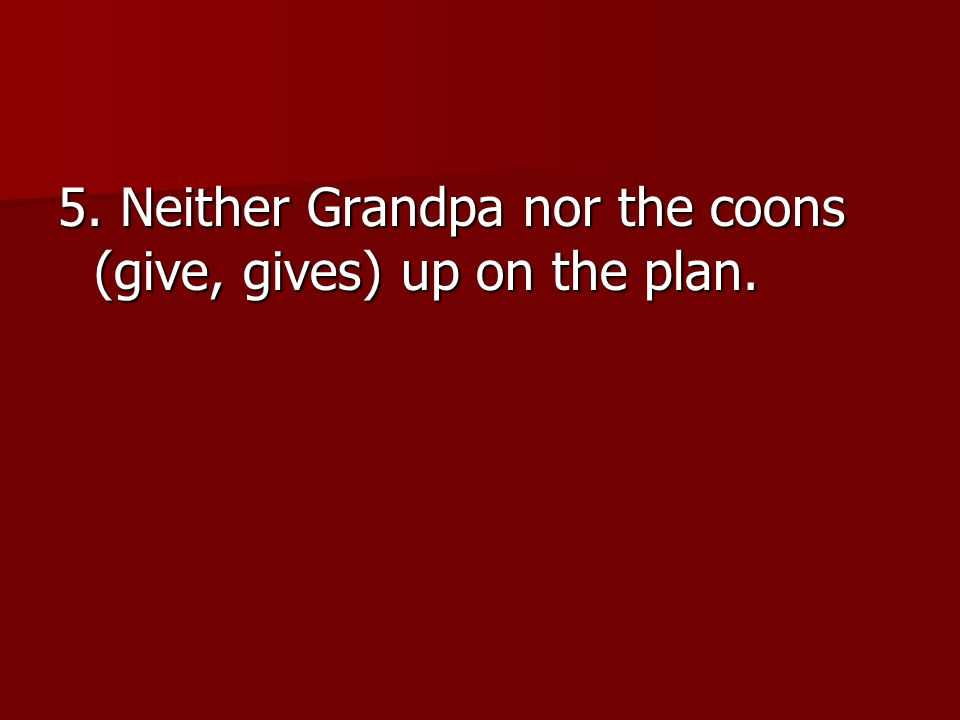 5. Neither Grandpa nor the coons (give, gives) up on the plan.