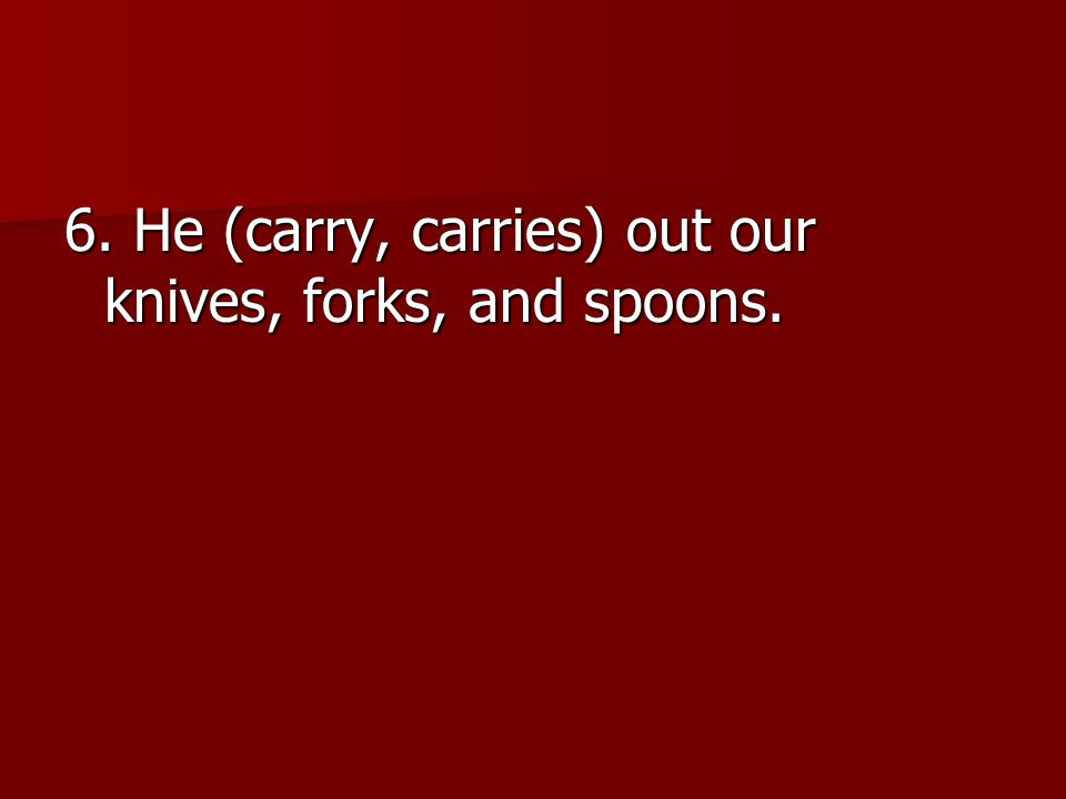 6. He (carry, carries) out our knives, forks, and spoons.