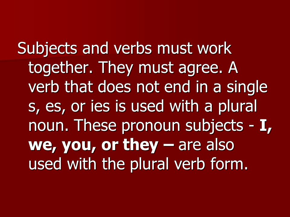 Subjects and verbs must work together. They must agree.