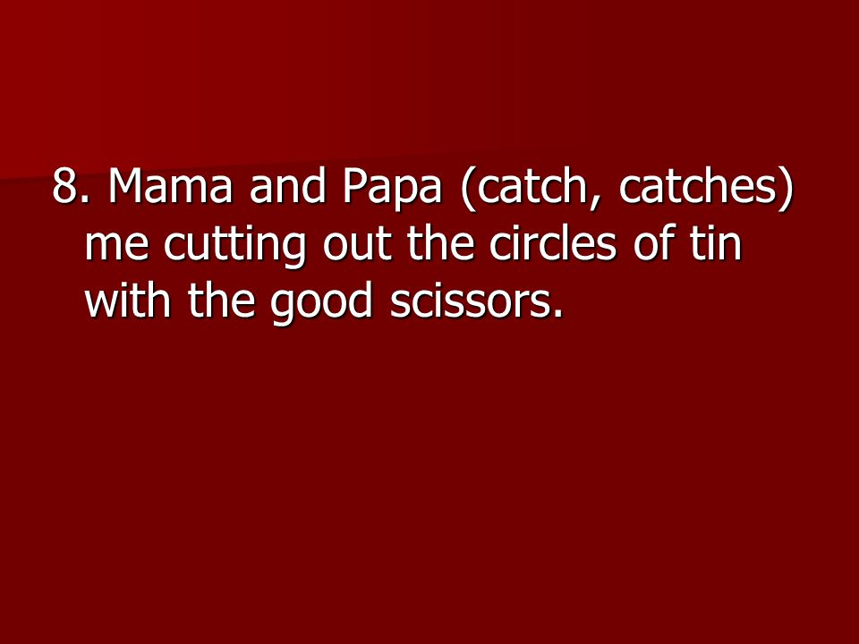 8. Mama and Papa (catch, catches) me cutting out the circles of tin with the good scissors.
