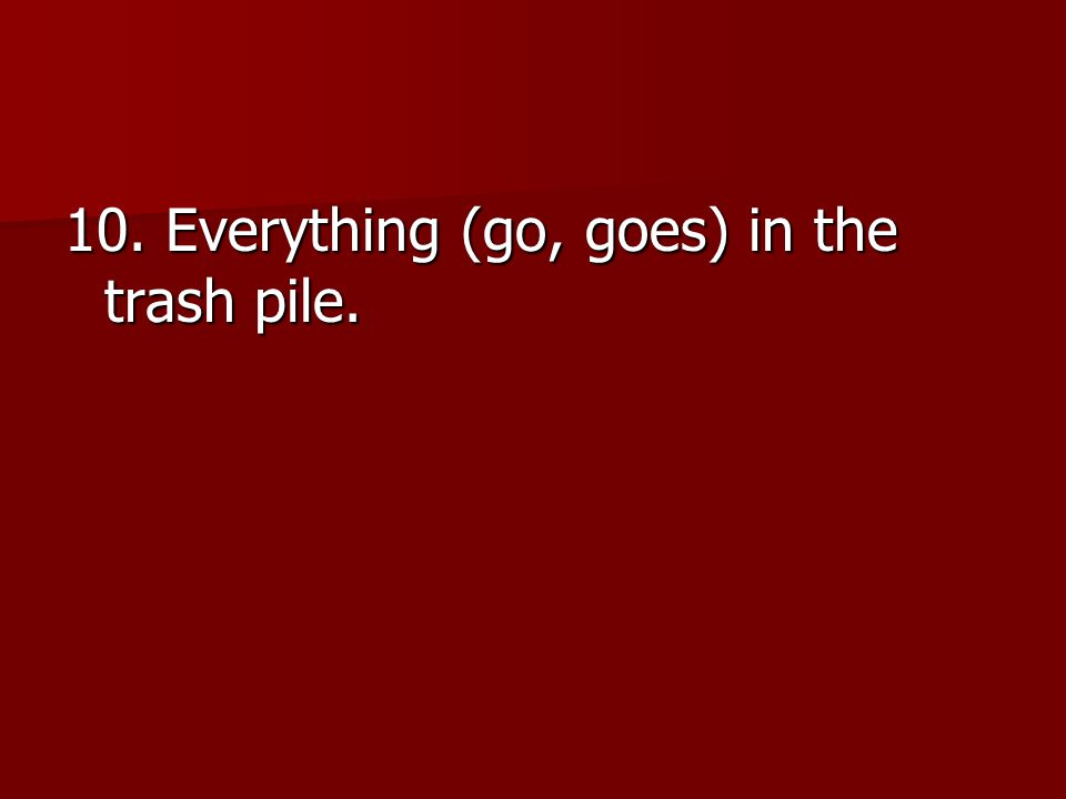 10. Everything (go, goes) in the trash pile.