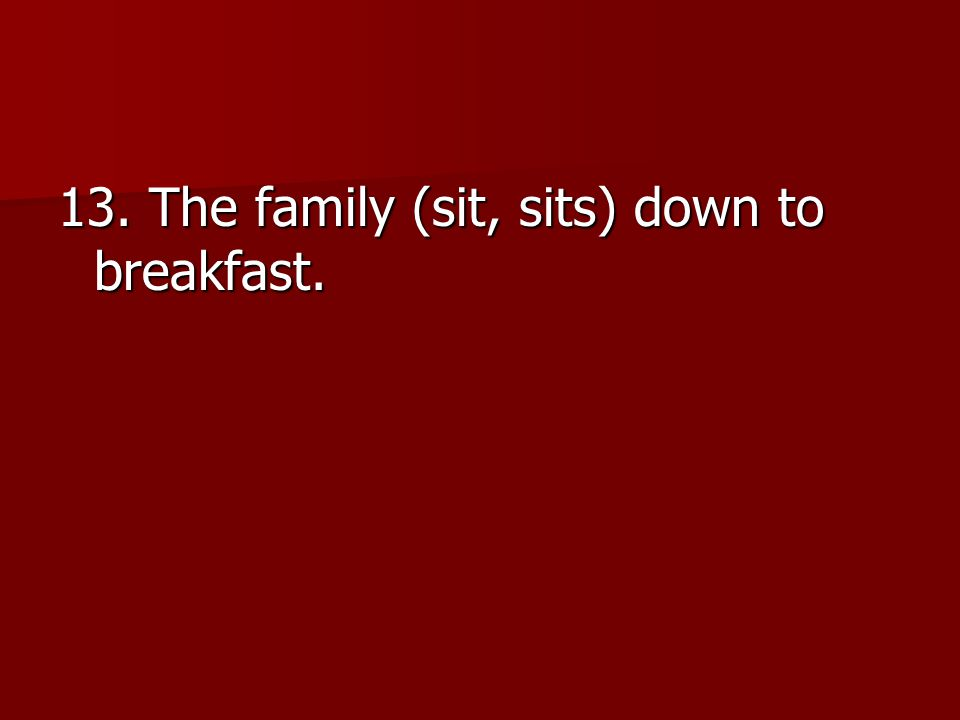 13. The family (sit, sits) down to breakfast.