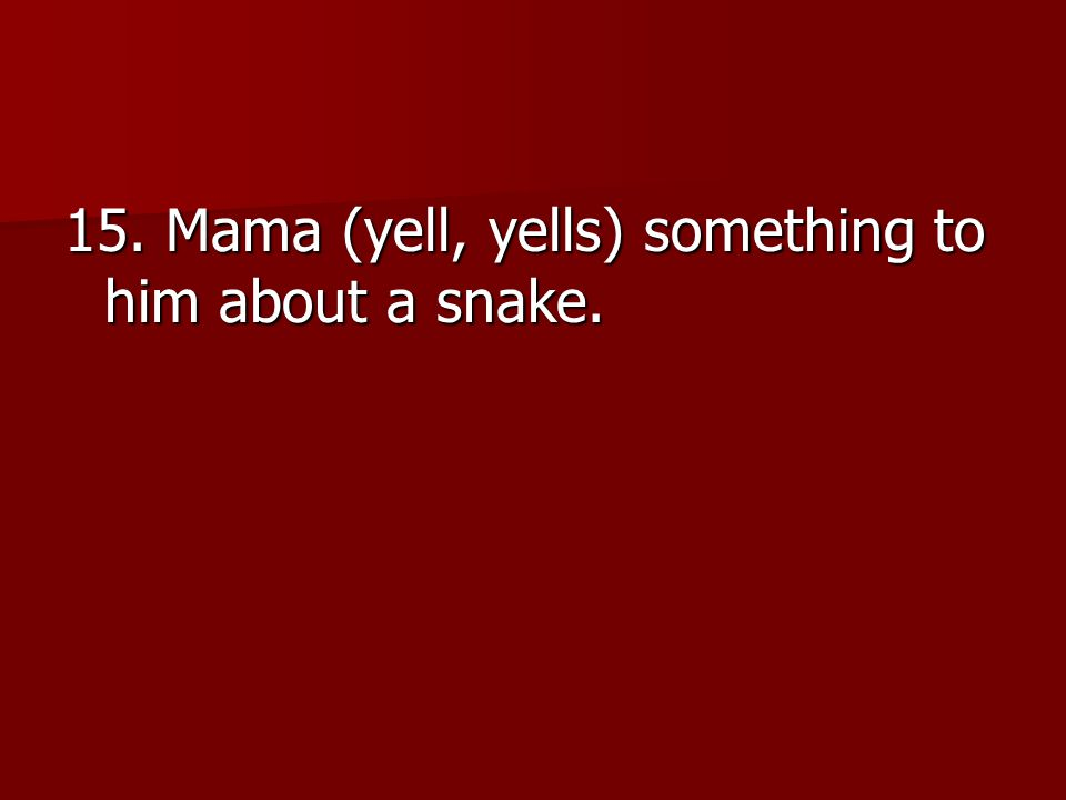 15. Mama (yell, yells) something to him about a snake.
