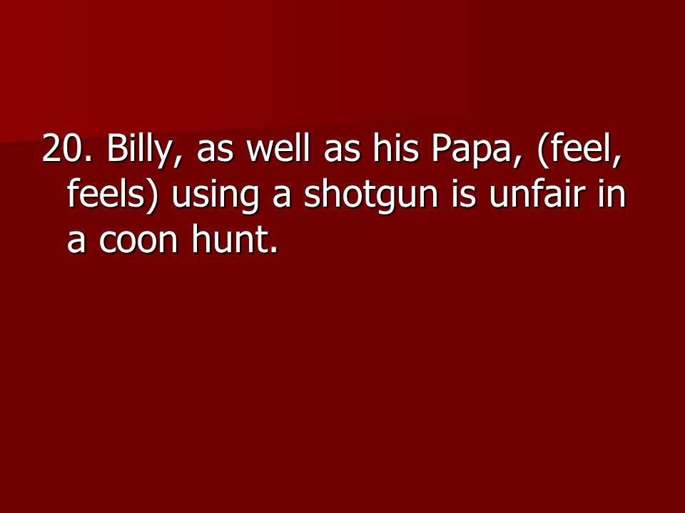 20. Billy, as well as his Papa, (feel, feels) using a shotgun is unfair in a coon hunt.