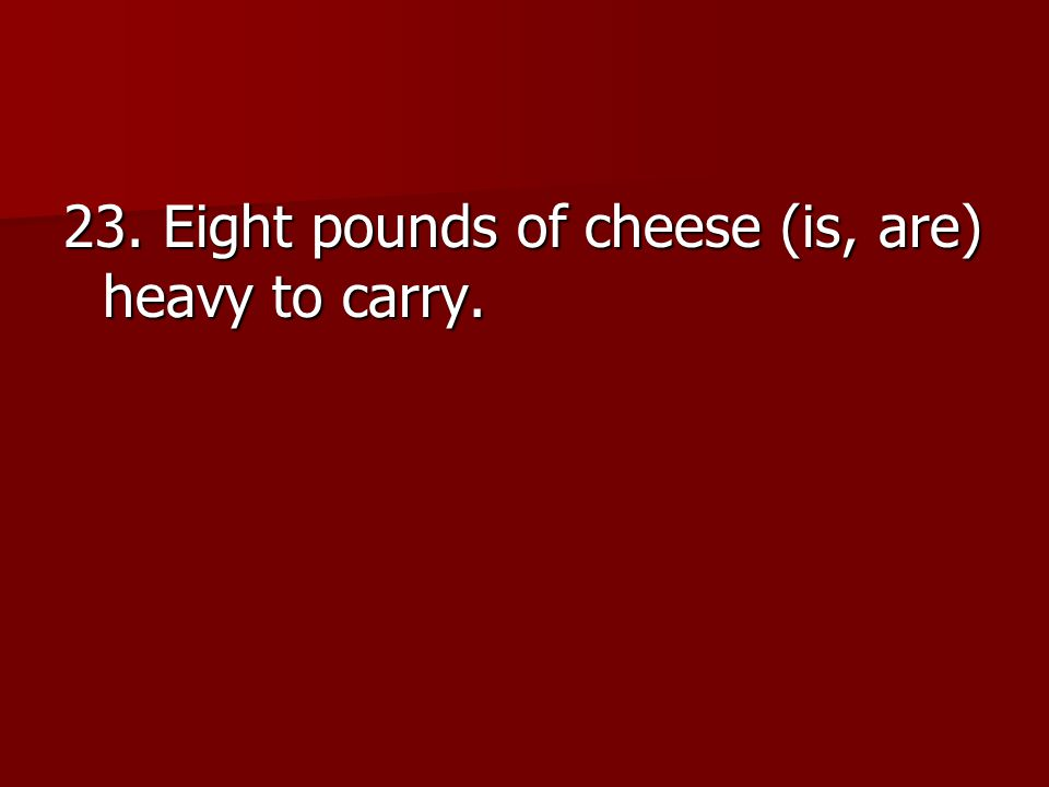 23. Eight pounds of cheese (is, are) heavy to carry.