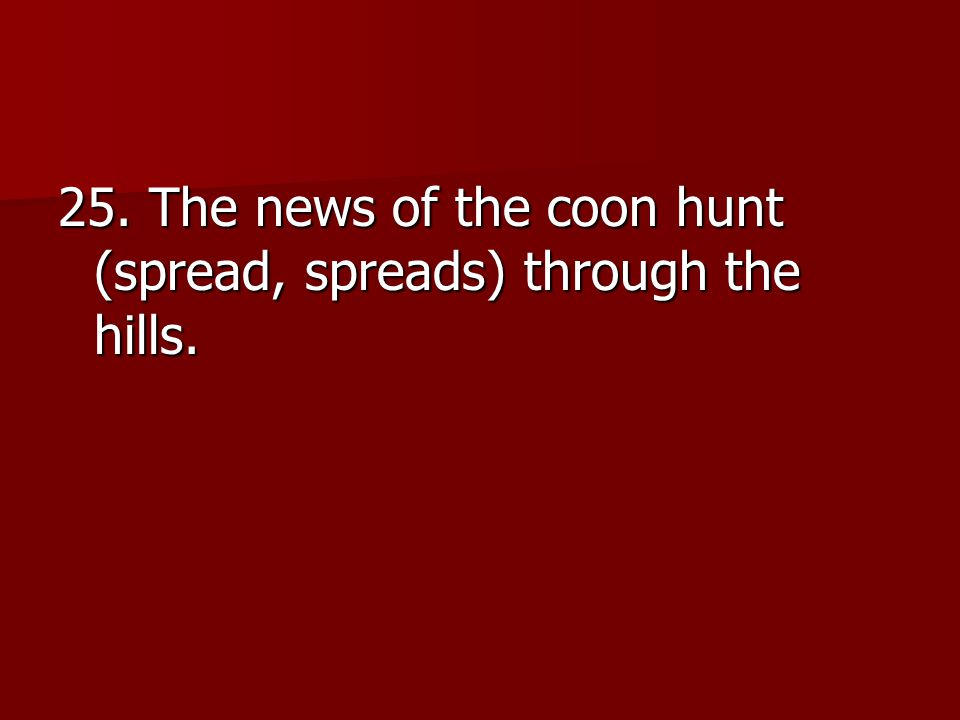 25. The news of the coon hunt (spread, spreads) through the hills.