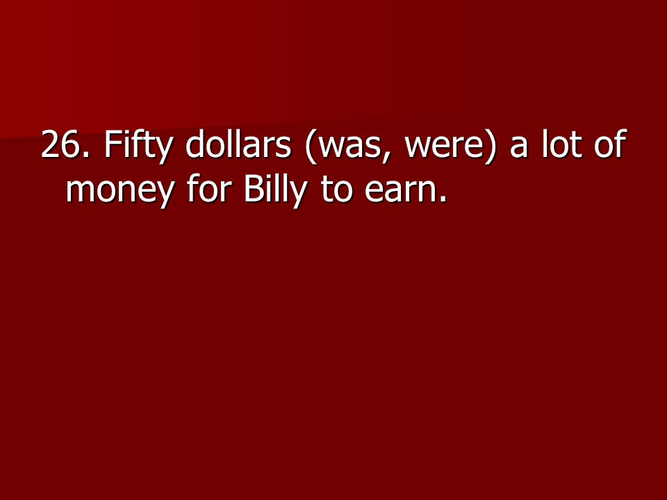 26. Fifty dollars (was, were) a lot of money for Billy to earn.
