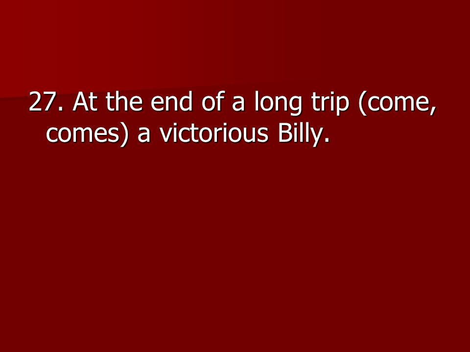 27. At the end of a long trip (come, comes) a victorious Billy.
