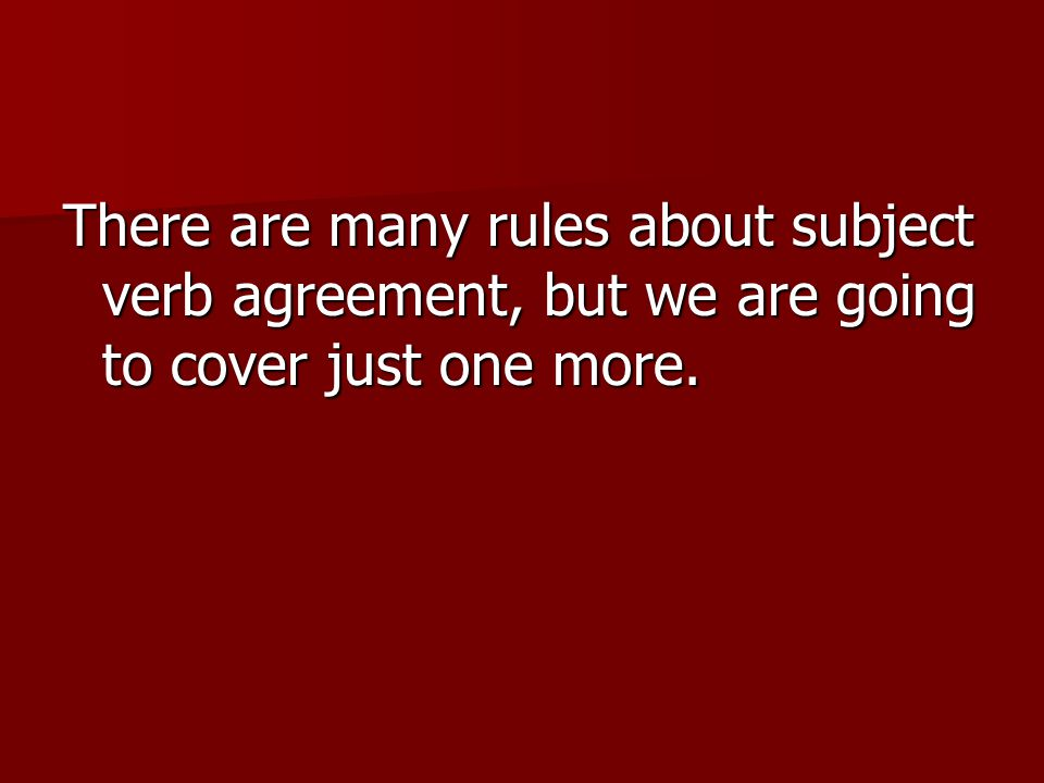 There are many rules about subject verb agreement, but we are going to cover just one more.