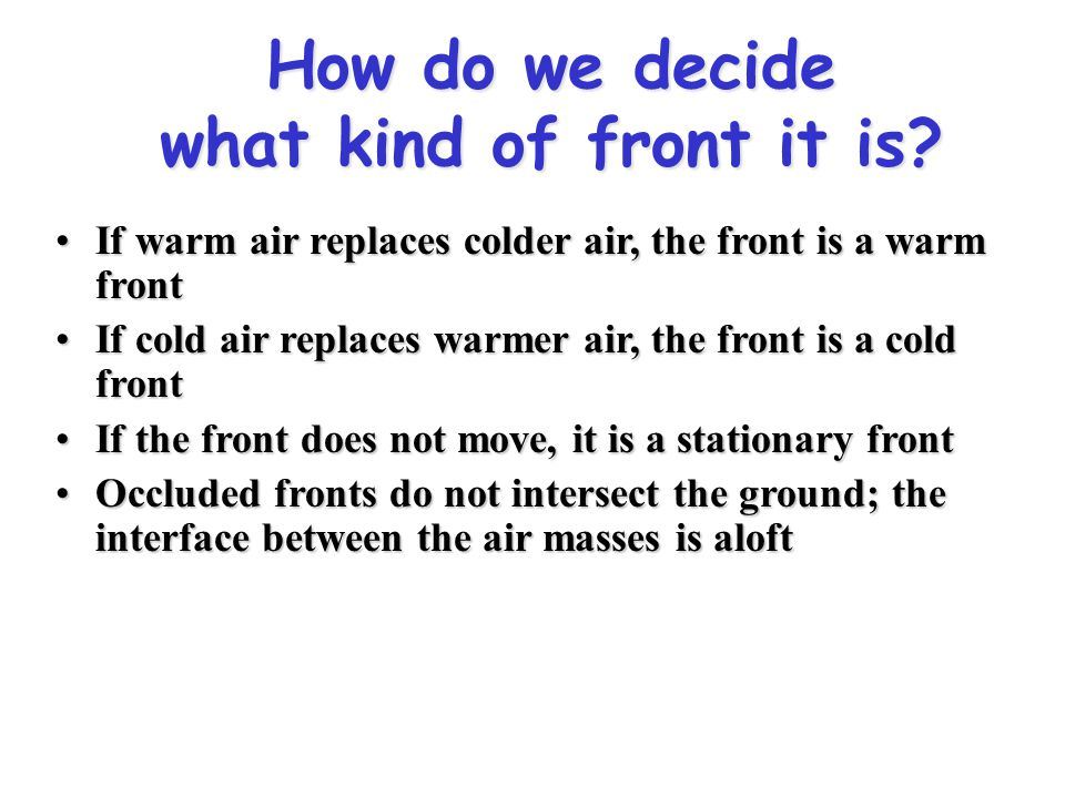 How do we decide what kind of front it is? If warm air replaces colder air, the front is a warm frontIf warm air replaces colder air, the front is a w