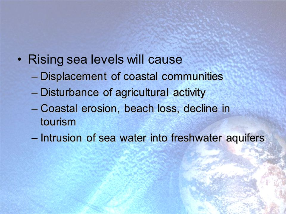Rising sea levels will cause –Displacement of coastal communities –Disturbance of agricultural activity –Coastal erosion, beach loss, decline in tourism –Intrusion of sea water into freshwater aquifers
