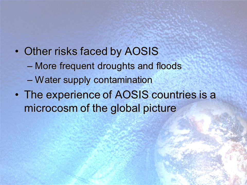 Other risks faced by AOSISOther risks faced by AOSIS –More frequent droughts and floods –Water supply contamination The experience of AOSIS countries is a microcosm of the global pictureThe experience of AOSIS countries is a microcosm of the global picture