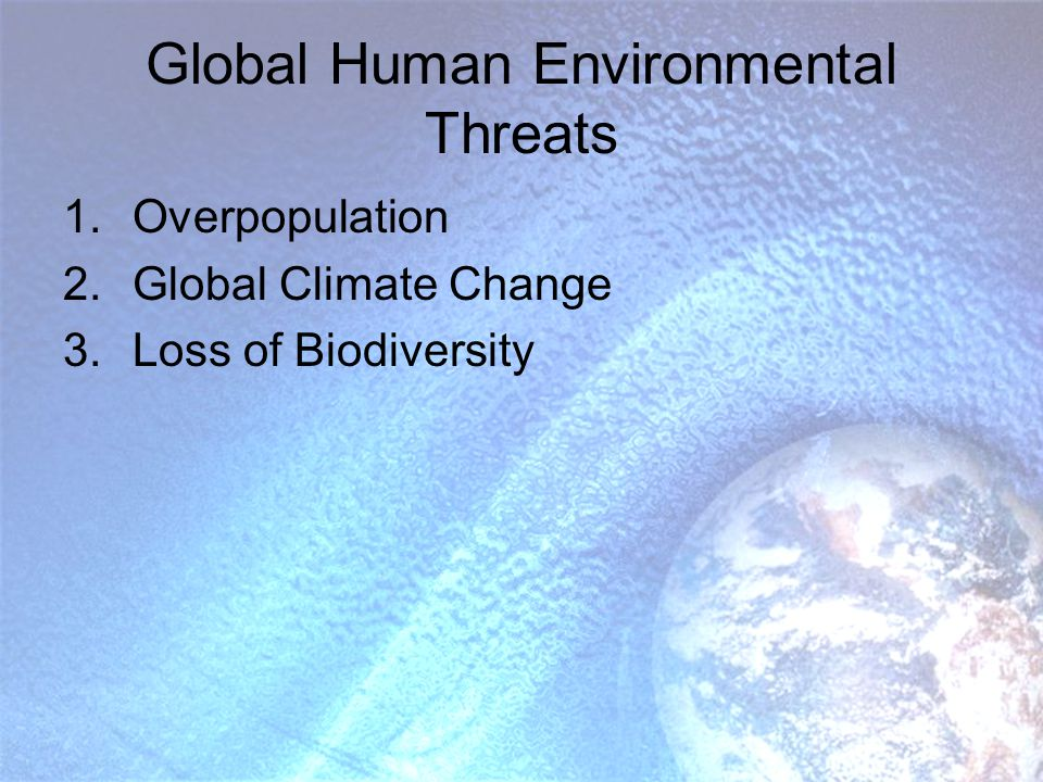 Global Human Environmental Threats 1.Overpopulation 2.Global Climate Change 3.Loss of Biodiversity