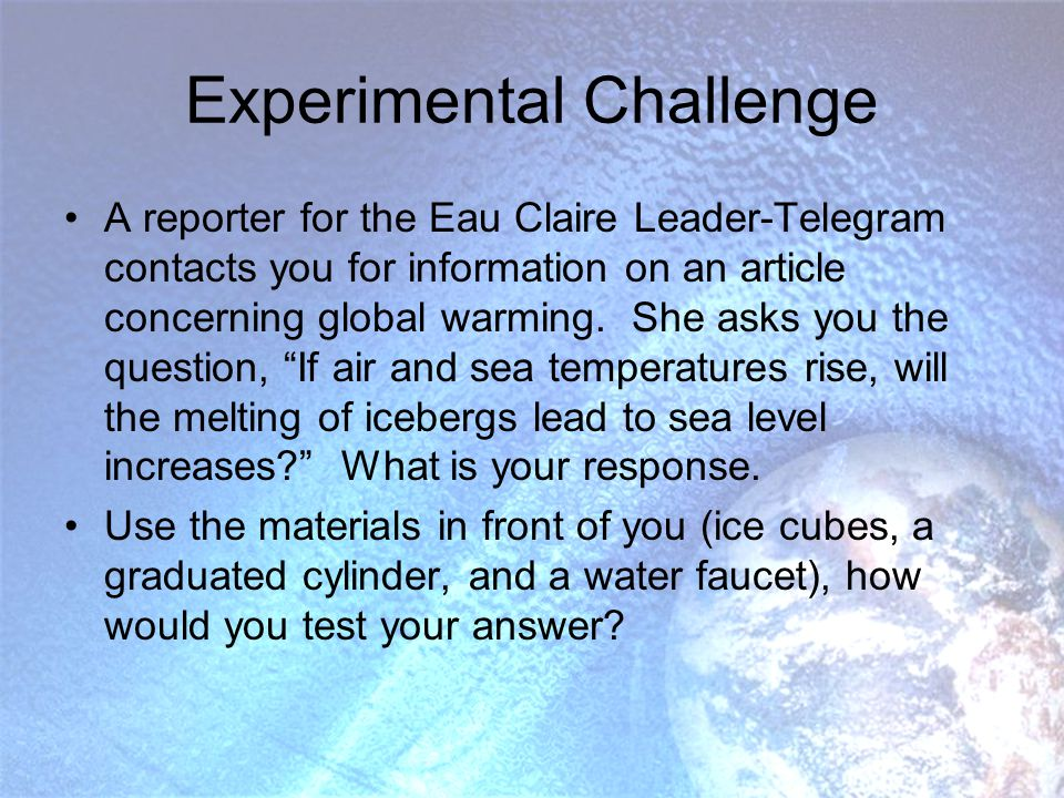 Experimental Challenge A reporter for the Eau Claire Leader-Telegram contacts you for information on an article concerning global warming.