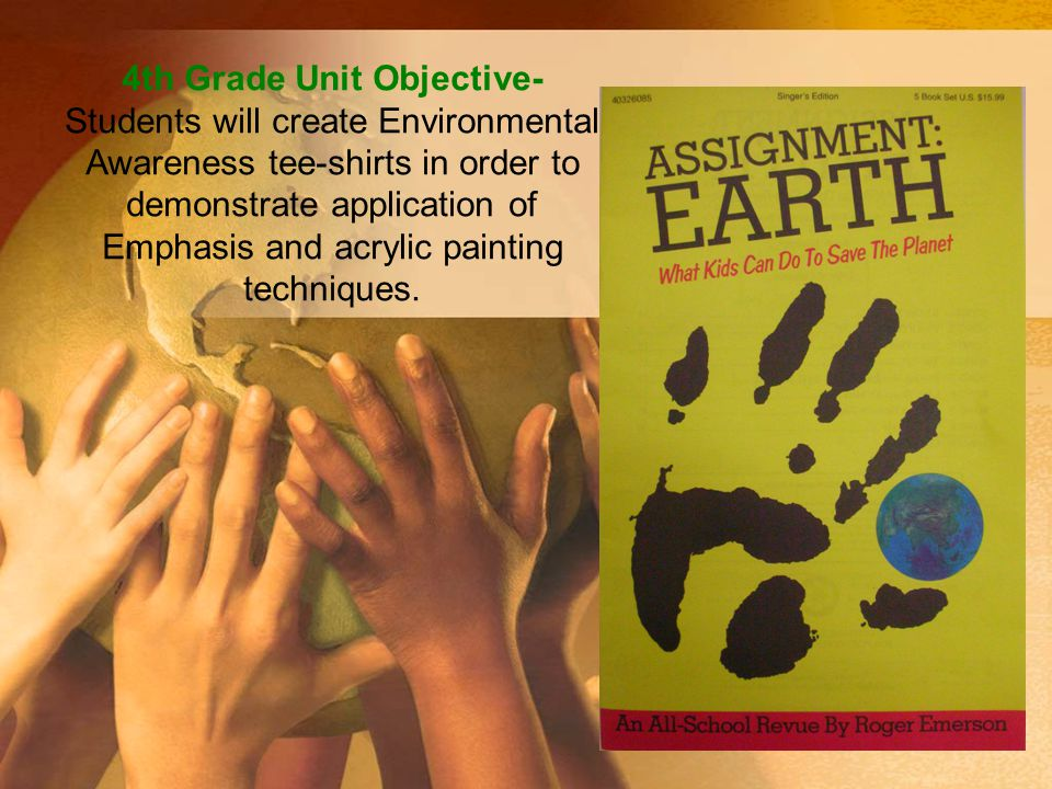 4th Grade Unit Objective- Students will create Environmental Awareness tee-shirts in order to demonstrate application of Emphasis and acrylic painting techniques.